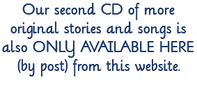 Our second CD of more original stories and songs is also ONLY AVAILABLE HERE (by post) from this website.