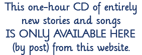 This one-hour CD of entirely new stories and songs 							IS ONLY AVAILABLE HERE 							(by post) from this website.